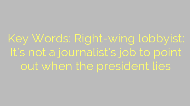 Key Words: Right-wing lobbyist: It's not a journalist's job to point out when the president lies