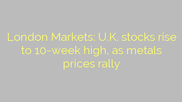 London Markets: U.K. stocks rise to 10-week high, as metals prices rally