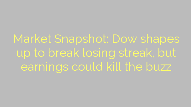 Market Snapshot: Dow shapes up to break losing streak, but earnings could kill the buzz