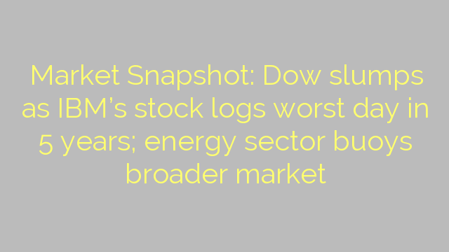 Market Snapshot: Dow slumps as IBM's stock logs worst day in 5 years; energy sector buoys broader market