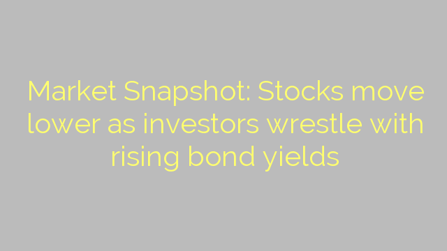 Market Snapshot: Stocks move lower as investors wrestle with rising bond yields