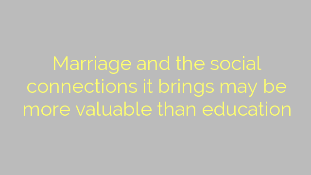 Marriage and the social connections it brings may be more valuable than education