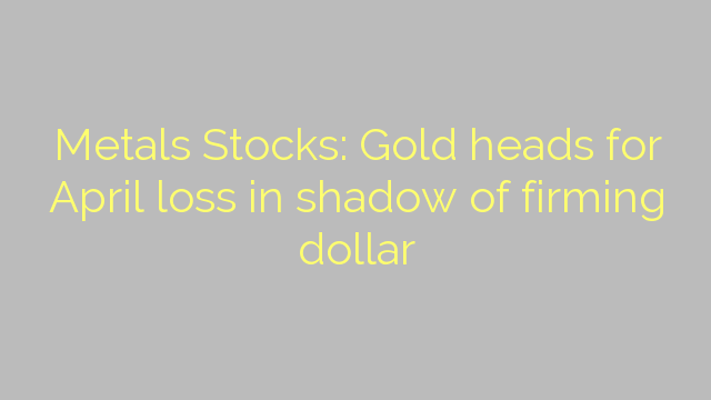 Metals Stocks: Gold heads for April loss in shadow of firming dollar