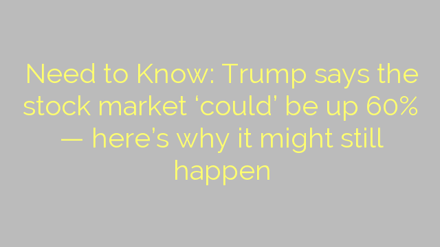 Need to Know: Trump says the stock market 'could' be up 60% — here's why it might still happen
