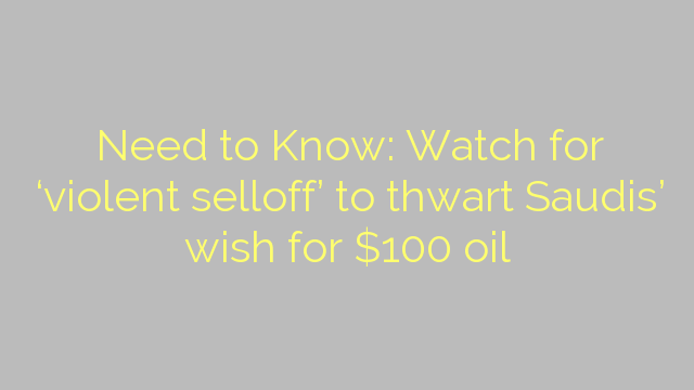 Need to Know: Watch for 'violent selloff' to thwart Saudis' wish for $100 oil