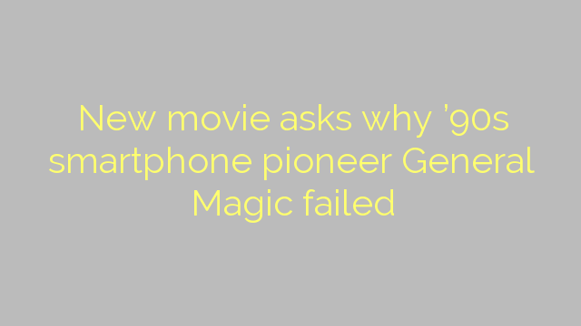 New movie asks why '90s smartphone pioneer General Magic failed