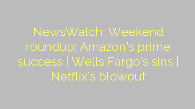 NewsWatch: Weekend roundup: Amazon's prime success | Wells Fargo's sins | Netflix's blowout