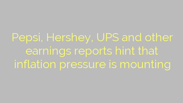 Pepsi, Hershey, UPS and other earnings reports hint that inflation pressure is mounting