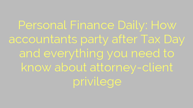 Personal Finance Daily: How accountants party after Tax Day and everything you need to know about attorney-client privilege