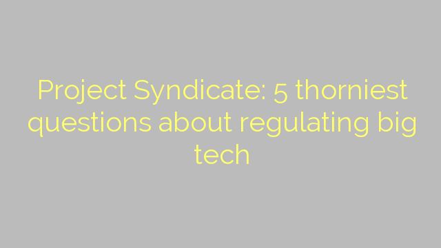 Project Syndicate: 5 thorniest questions about regulating big tech