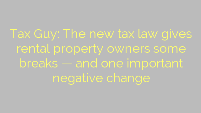 Tax Guy: The new tax law gives rental property owners some breaks — and one important negative change
