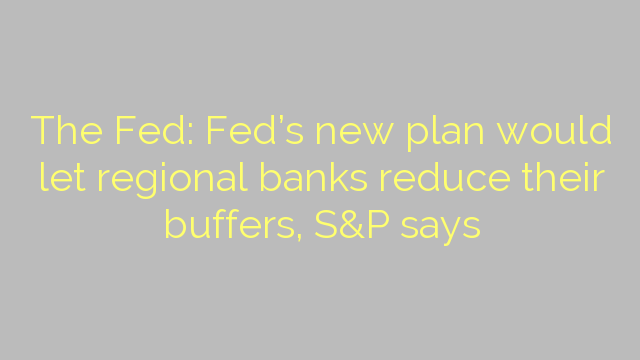 The Fed: Fed's new plan would let regional banks reduce their buffers, S&P says
