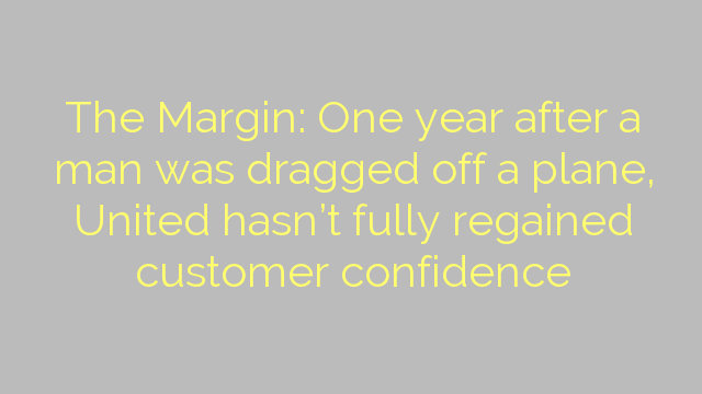 The Margin: One year after a man was dragged off a plane, United hasn't fully regained customer confidence