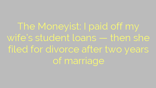 The Moneyist: I paid off my wife's student loans — then she filed for divorce after two years of marriage