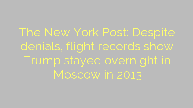 The New York Post: Despite denials, flight records show Trump stayed overnight in Moscow in 2013