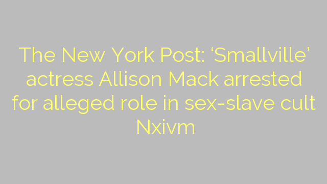 The New York Post: 'Smallville' actress Allison Mack arrested for alleged role in sex-slave cult Nxivm