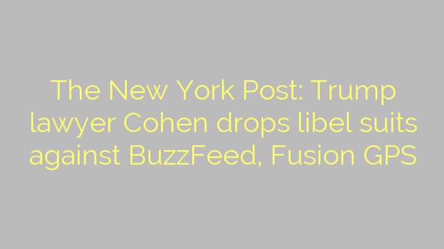 The New York Post: Trump lawyer Cohen drops libel suits against BuzzFeed, Fusion GPS