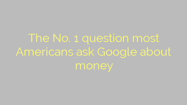 The No. 1 question most Americans ask Google about money