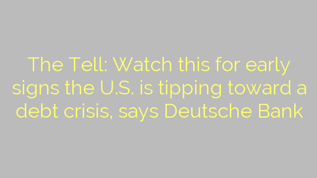 The Tell: Watch this for early signs the U.S. is tipping toward a debt crisis, says Deutsche Bank