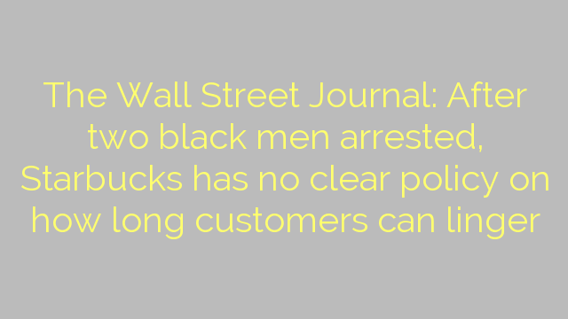 The Wall Street Journal: After two black men arrested, Starbucks has no clear policy on how long customers can linger