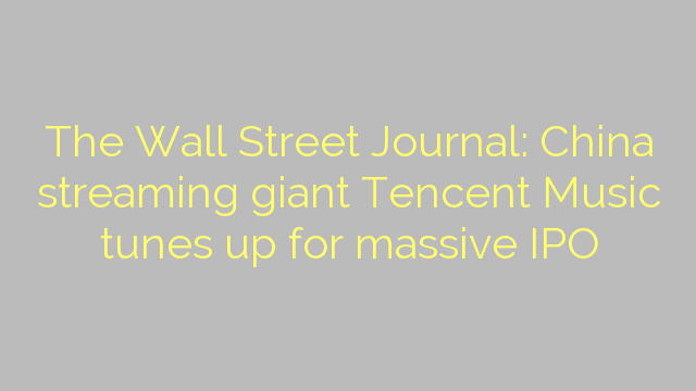 The Wall Street Journal: China streaming giant Tencent Music tunes up for massive IPO