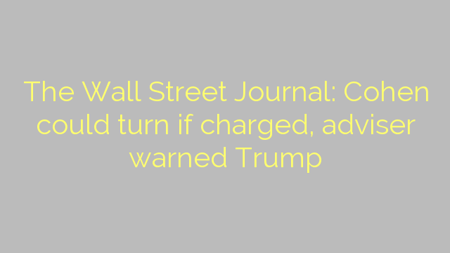 The Wall Street Journal: Cohen could turn if charged, adviser warned Trump