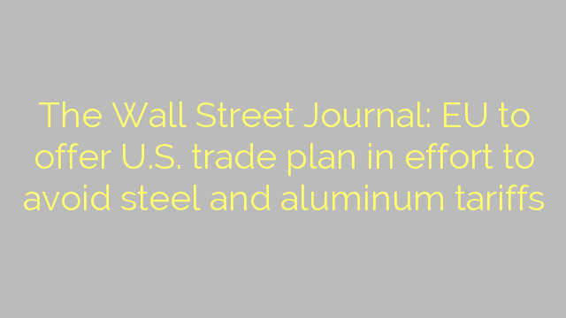 The Wall Street Journal: EU to offer U.S. trade plan in effort to avoid steel and aluminum tariffs