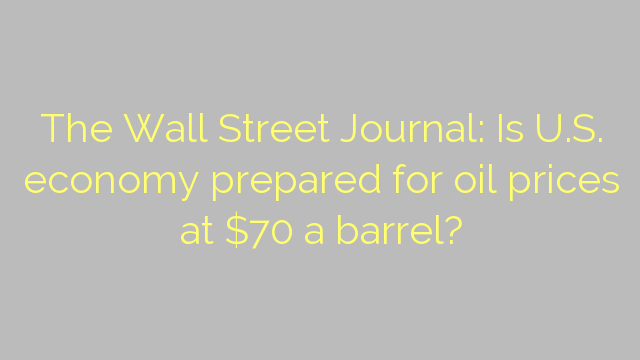 The Wall Street Journal: Is U.S. economy prepared for oil prices at $70 a barrel?