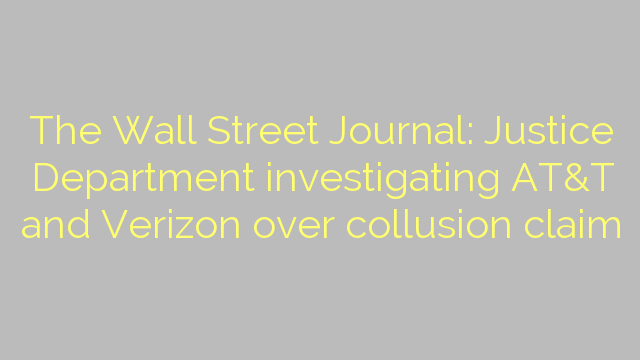 The Wall Street Journal: Justice Department investigating AT&T and Verizon over collusion claim
