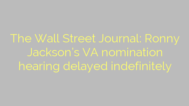 The Wall Street Journal: Ronny Jackson's VA nomination hearing delayed indefinitely