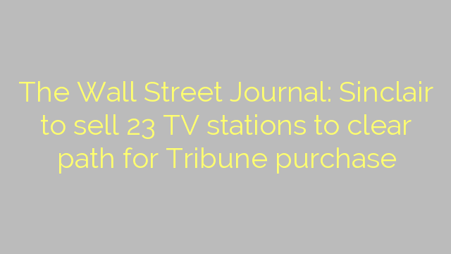 The Wall Street Journal: Sinclair to sell 23 TV stations to clear path for Tribune purchase