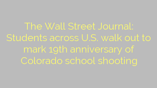The Wall Street Journal: Students across U.S. walk out to mark 19th anniversary of Colorado school shooting