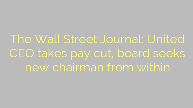 The Wall Street Journal: United CEO takes pay cut, board seeks new chairman from within