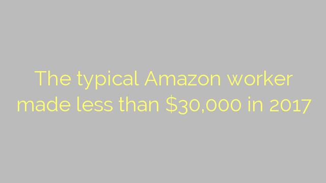 The typical Amazon worker made less than $30,000 in 2017