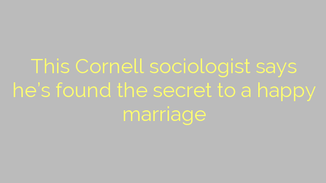 This Cornell sociologist says he's found the secret to a happy marriage