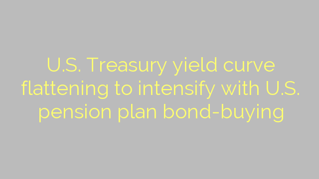 U.S. Treasury yield curve flattening to intensify with U.S. pension plan bond-buying