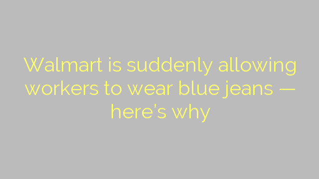 Walmart is suddenly allowing workers to wear blue jeans — here's why