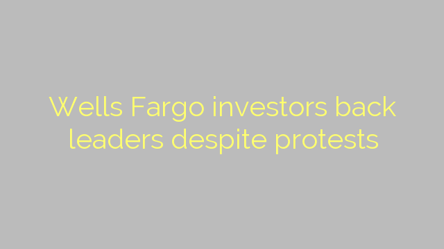 Wells Fargo investors back leaders despite protests
