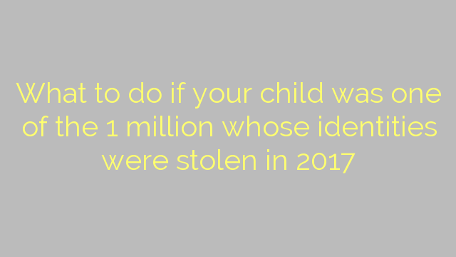 What to do if your child was one of the 1 million whose identities were stolen in 2017