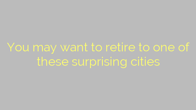 You may want to retire to one of these surprising cities