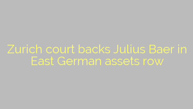 Zurich court backs Julius Baer in East German assets row