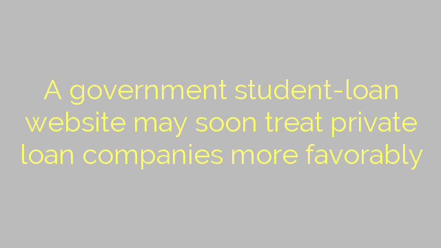 A government student-loan website may soon treat private loan companies more favorably