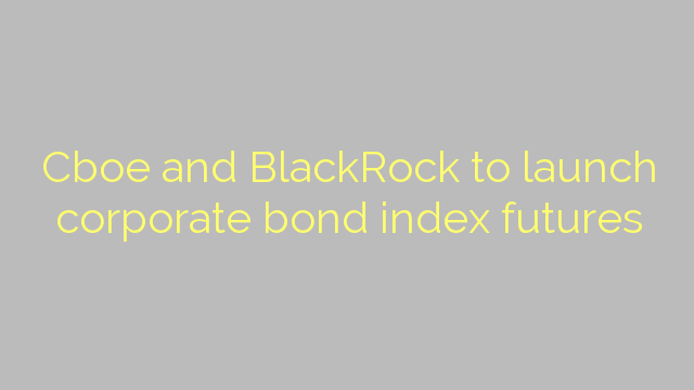 Cboe and BlackRock to launch corporate bond index futures