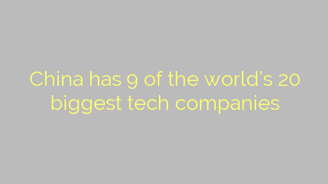 China has 9 of the world's 20 biggest tech companies
