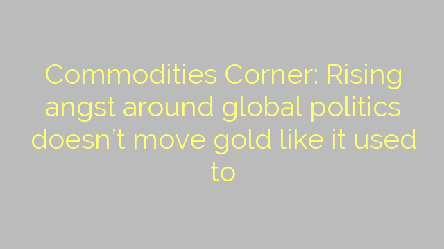 Commodities Corner: Rising angst around global politics doesn't move gold like it used to