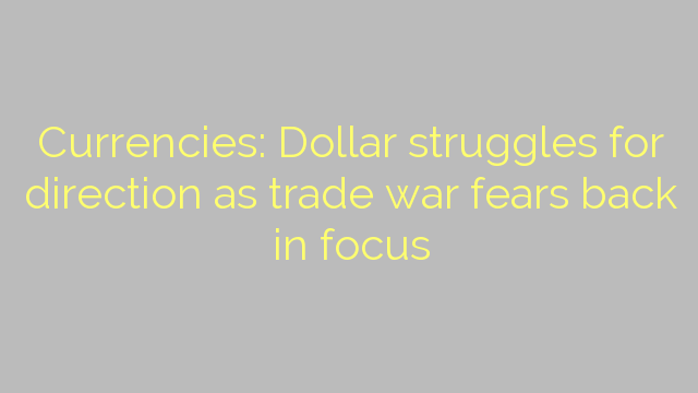 Currencies: Dollar struggles for direction as trade war fears back in focus