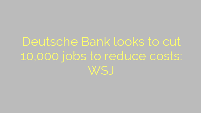 Deutsche Bank looks to cut 10,000 jobs to reduce costs: WSJ