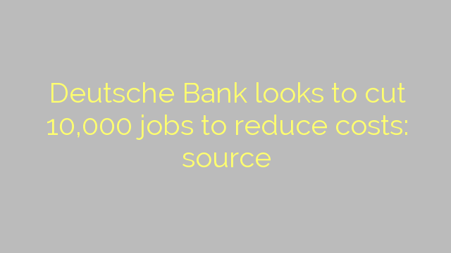Deutsche Bank looks to cut 10,000 jobs to reduce costs: source