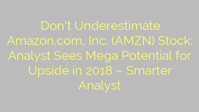 Don't Underestimate Amazon.com, Inc. (AMZN) Stock; Analyst Sees Mega Potential for Upside in 2018 – Smarter Analyst
