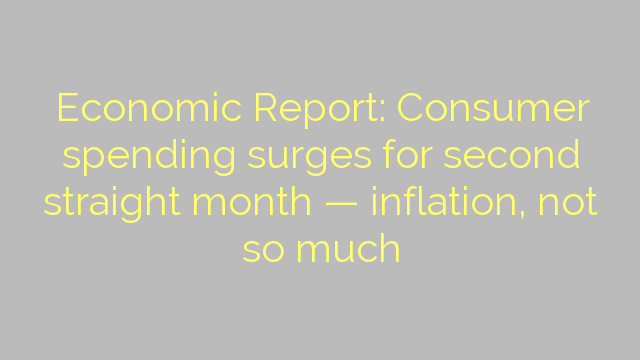 Economic Report: Consumer spending surges for second straight month — inflation, not so much